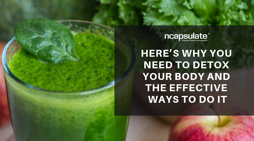 HERE'S WHY YOU NEED TO DETOX YOUR BODY AND THE EFFECTIVE WAYS TO DO IT